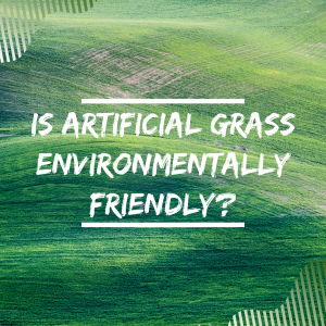 Is artificial grass environmentally friendly?